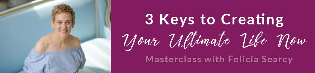 3 Keys to Creating Your Ultimate Life Now | Masterclass with Felicia Searcy